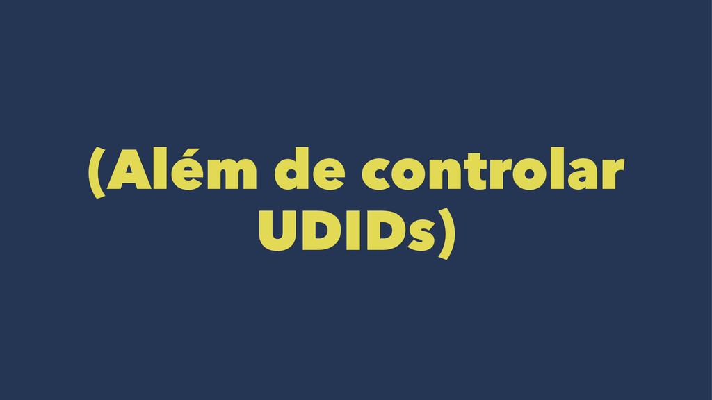 (Além de controlar UDIDs)