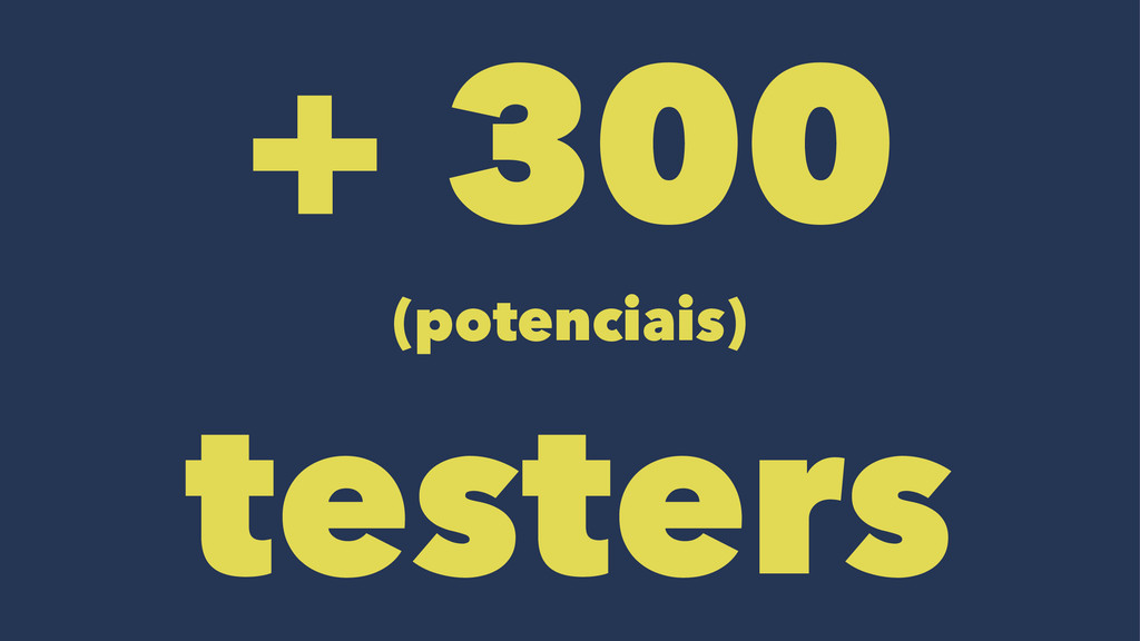 + 300 (potenciais) testers