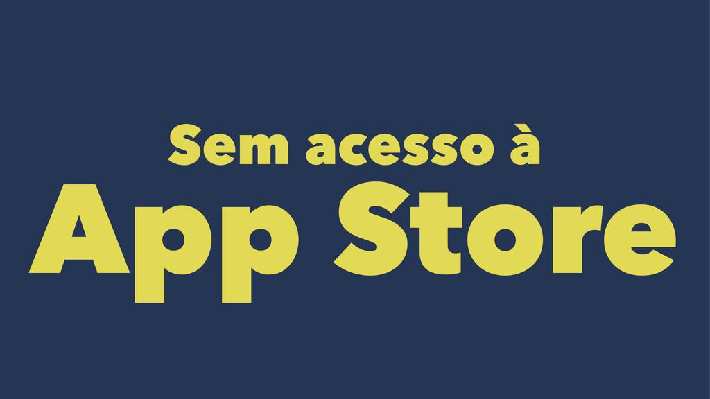 Sem acesso à App Store