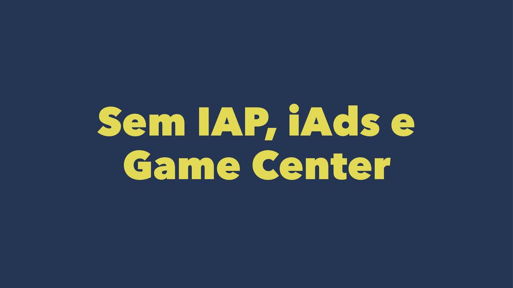 Sem IAP, iAds e Game Center
