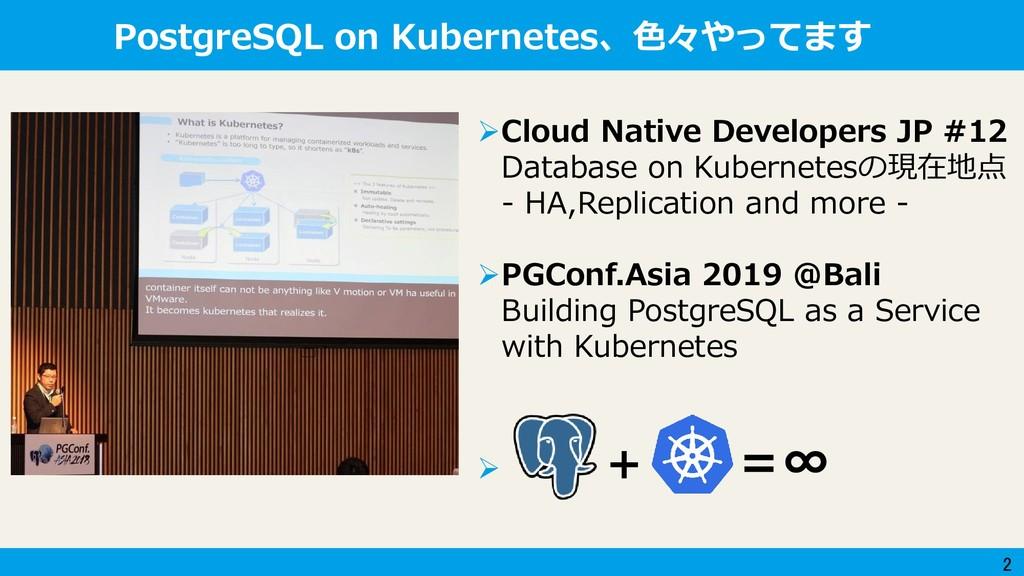 2 PostgreSQL on Kubernetes、色々やってます Cloud Nativ...