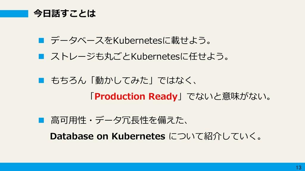 13 今日話すことは  データベースをKubernetesに載せよう。  ストレージも丸ご...