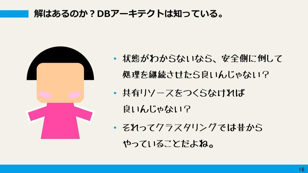 16 解はあるのか?DBアーキテクトは知っている。 • 状態がわからないなら、安全側に倒して ...