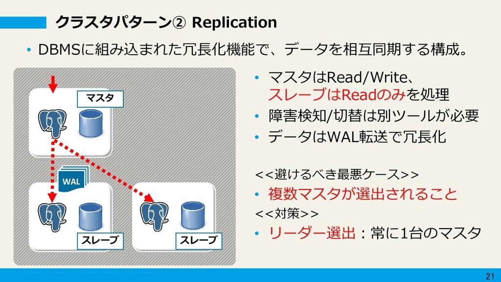 21 クラスタパターン② Replication WAL • マスタはRead/Write、 ...