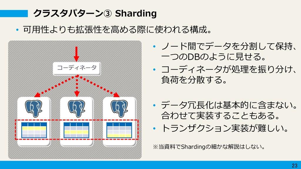 23 クラスタパターン③ Sharding • ノード間でデータを分割して保持、 一つのDBの...