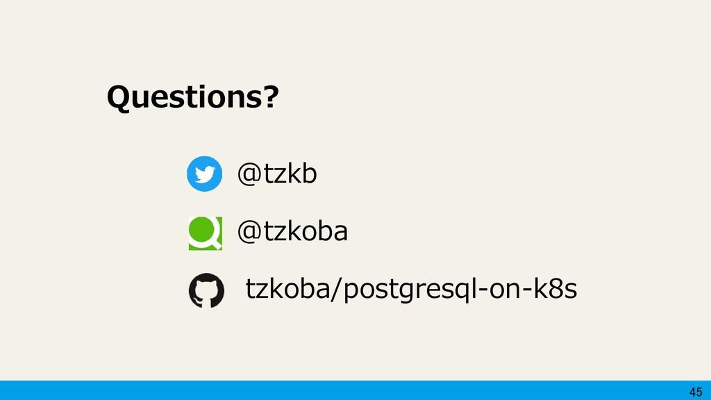 45 Questions? @tzkb @tzkoba tzkoba/postgresql-o...