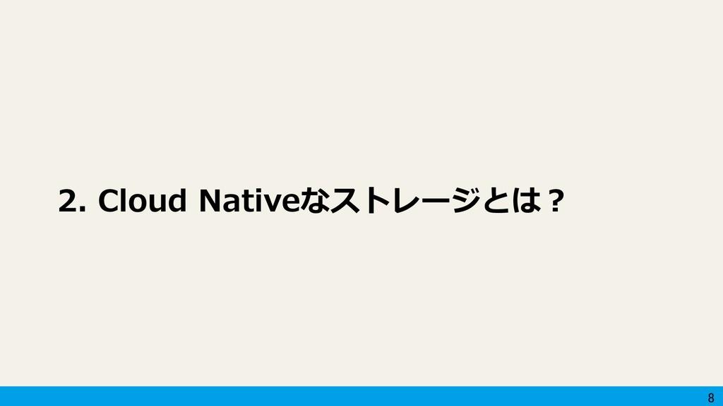 8 2. Cloud Nativeなストレージとは?