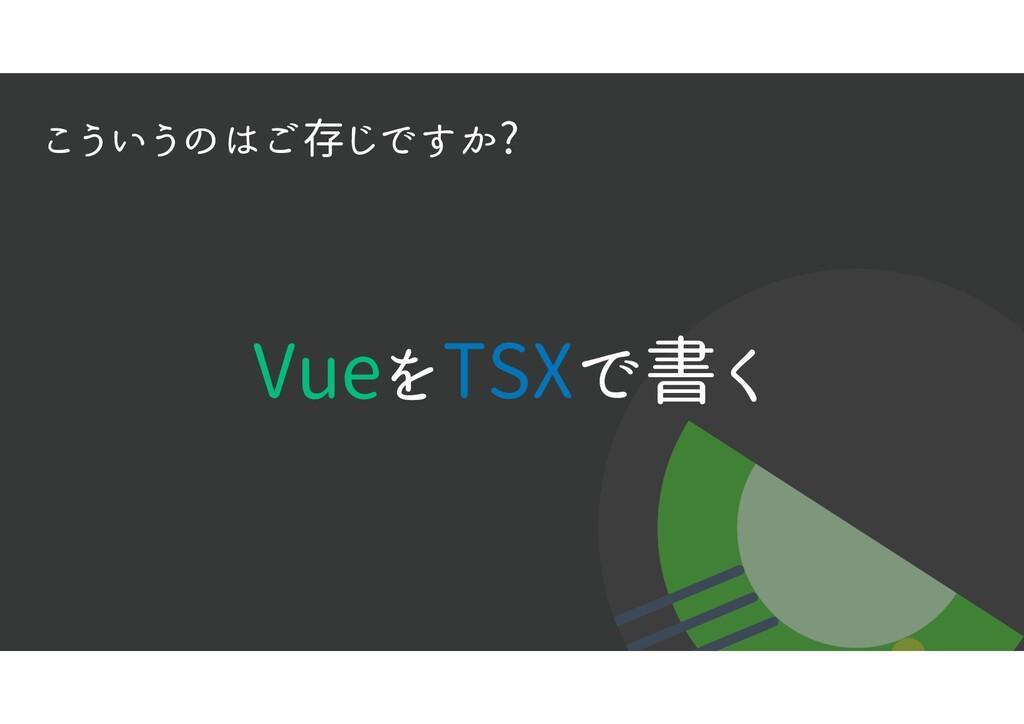 VueをTSXで書く こういうのはご存じですか?