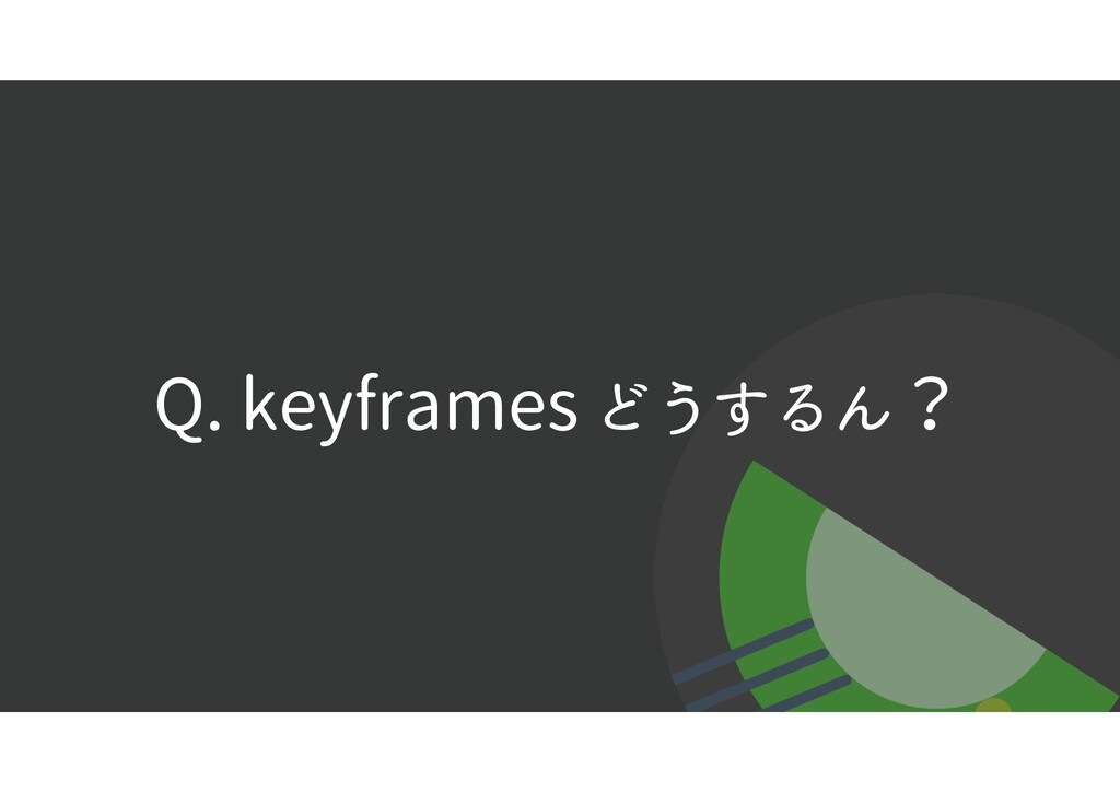Q. keyframes どうするん?