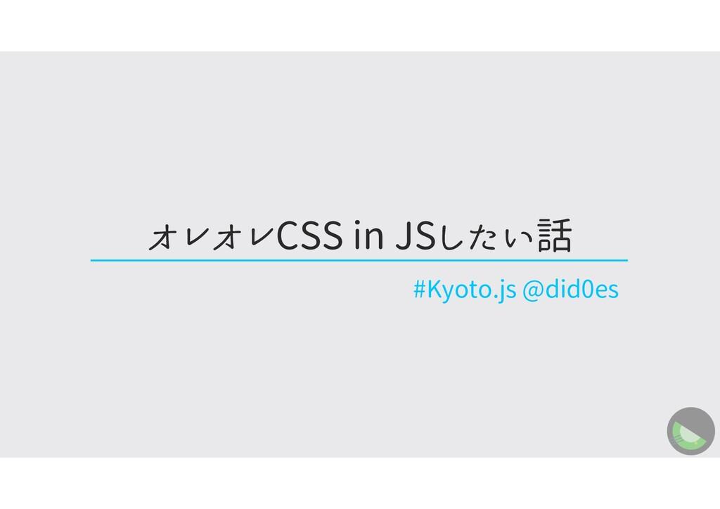 オレオレCSS in JSしたい話 #Kyoto.js @did0es