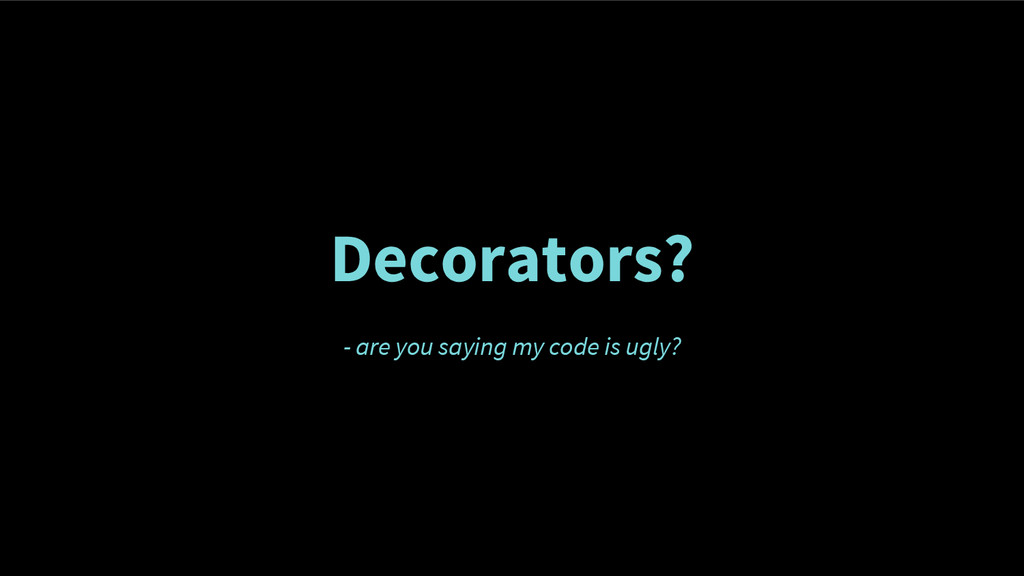 Decorators? - are you saying my code is ugly?
