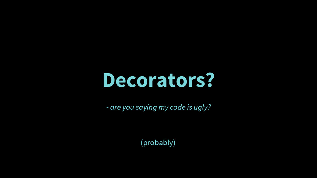 Decorators? - are you saying my code is ugly? (...