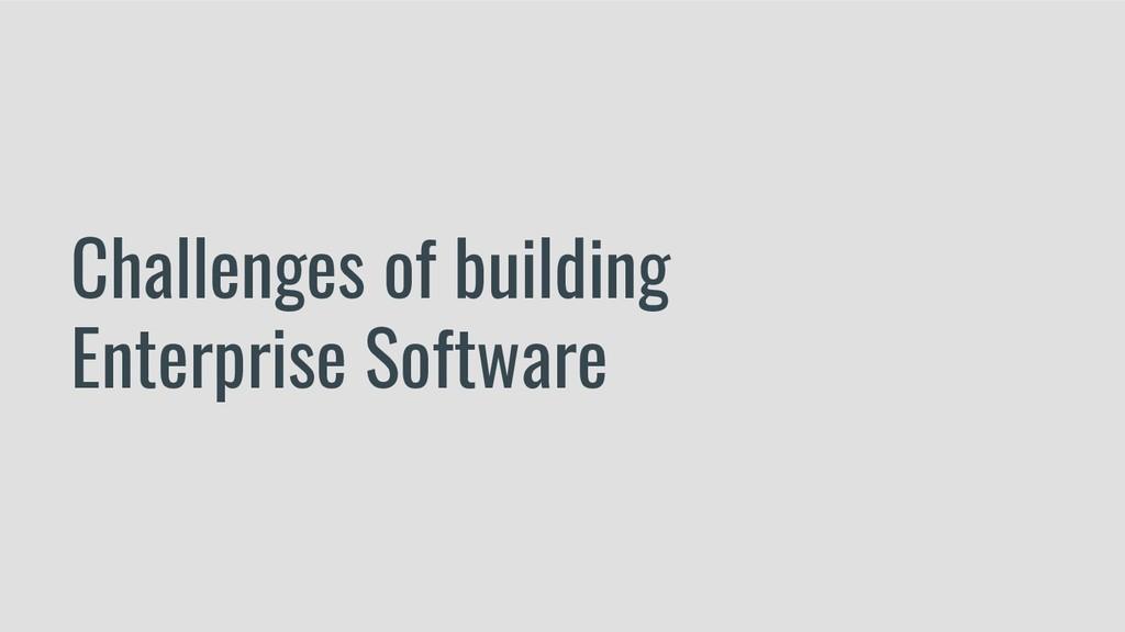 Challenges of building Enterprise Software
