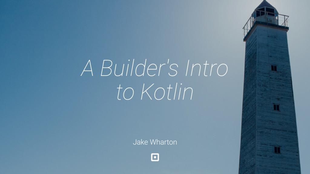 Jake Wharton A Builder's Intro to Kotlin