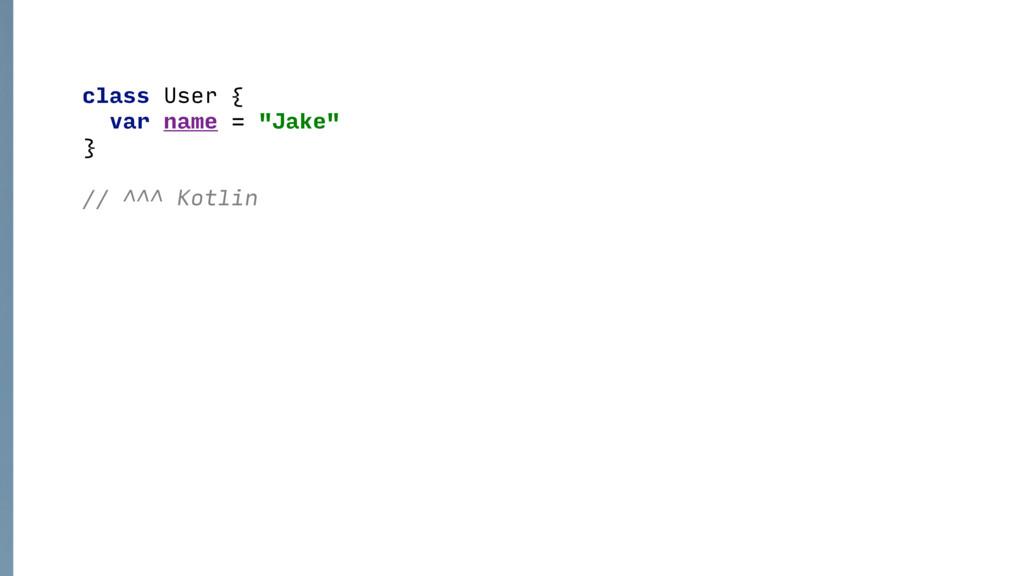 "class User { var name = ""Jake"" } // ^^^ Kotlin"