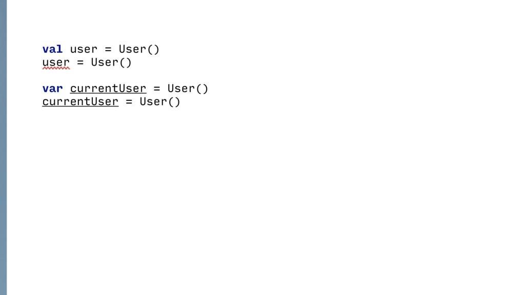 val user = User() user = User()  var current...