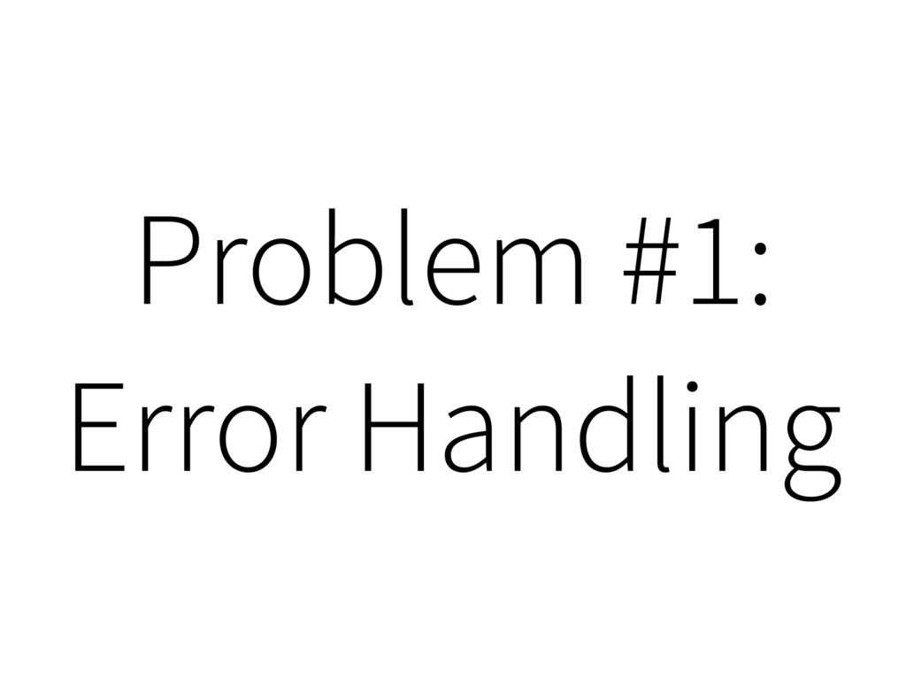 Problem #1: Error Handling