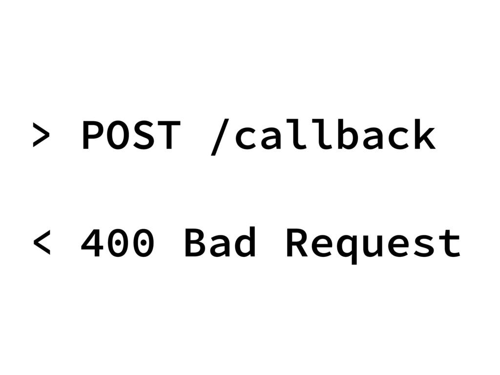 > POST /callback < 400 Bad Request