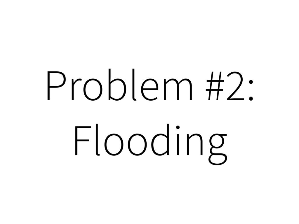 Problem #2: Flooding