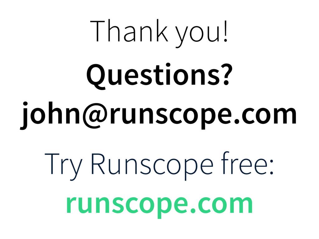 Thank you! Questions? john@runscope.com Try Run...