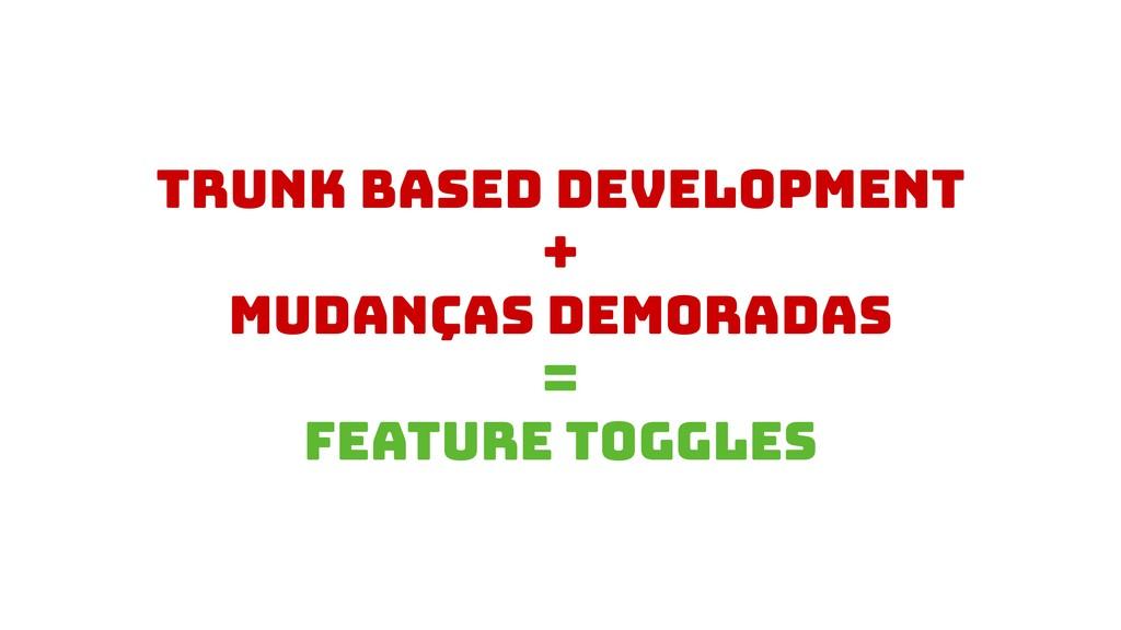 Trunk based development + Mudanças demoradas = ...