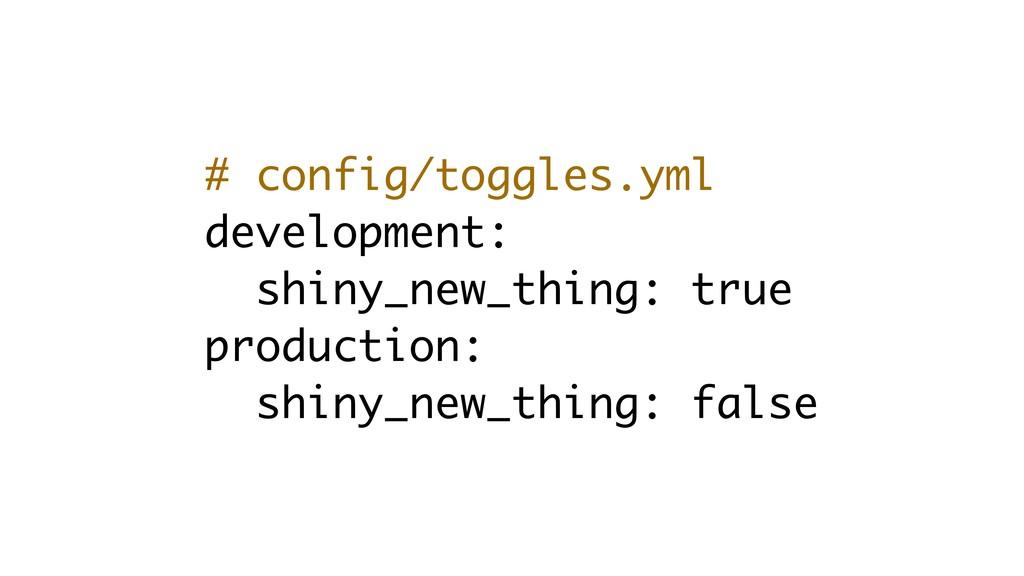 # config/toggles.yml development: shiny_new_thi...
