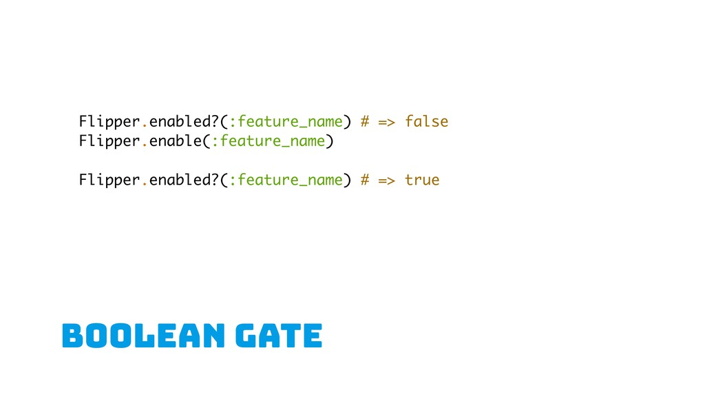 boolean gate Flipper.enabled?(:feature_name) # ...