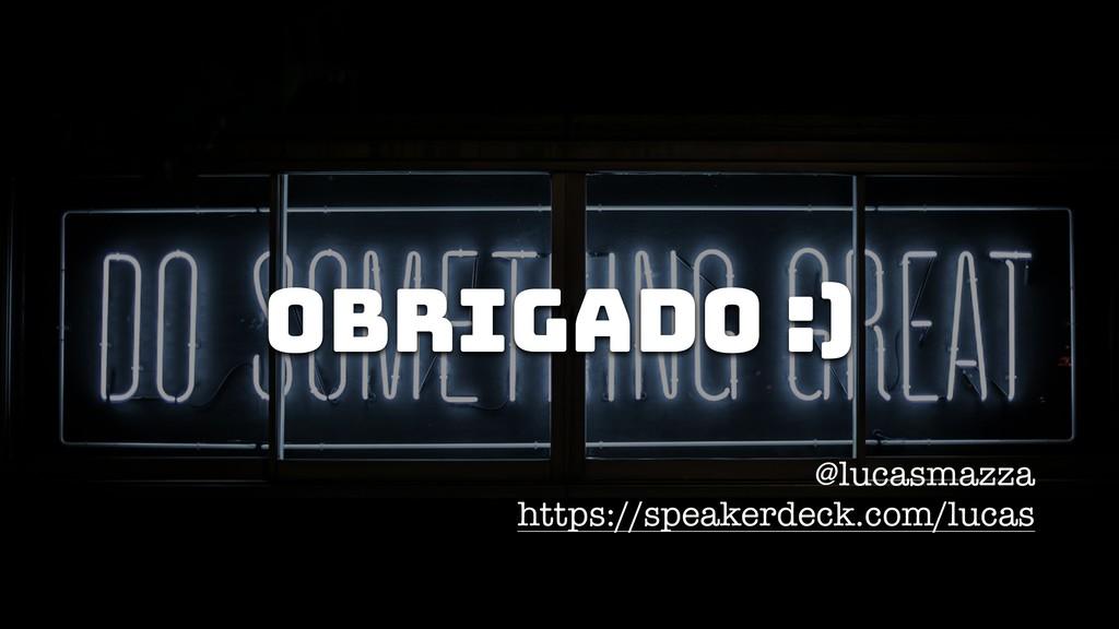 @lucasmazza https://speakerdeck.com/lucas Obrig...