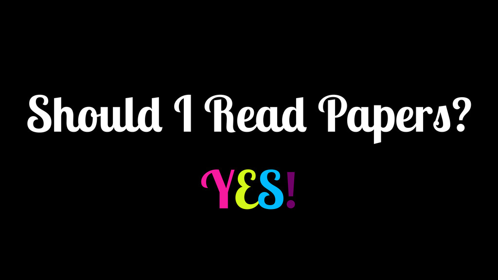 Should I Read Papers? YES!