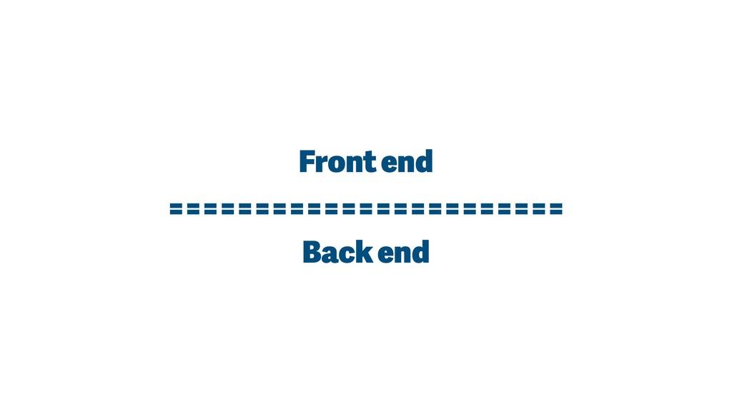 Front end ======================= Back end
