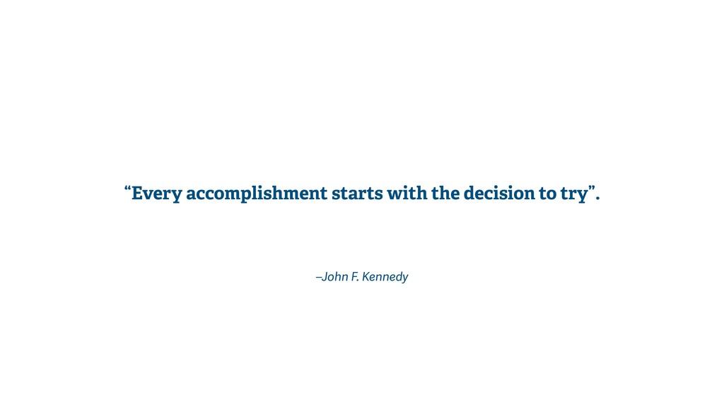 "–John F. Kennedy ""Every accomplishment starts w..."