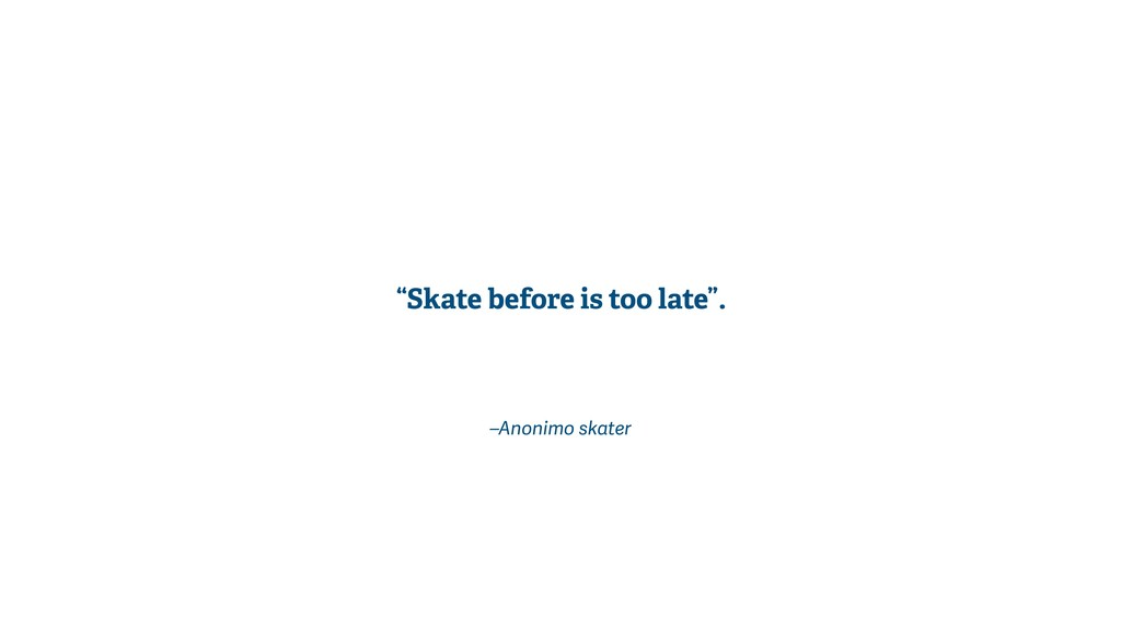 """–Anonimo skater """"Skate before is too late""""."""