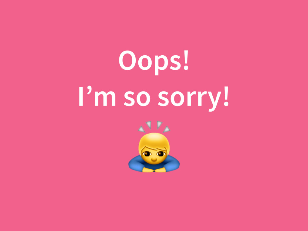 Oops! I'm so sorry!