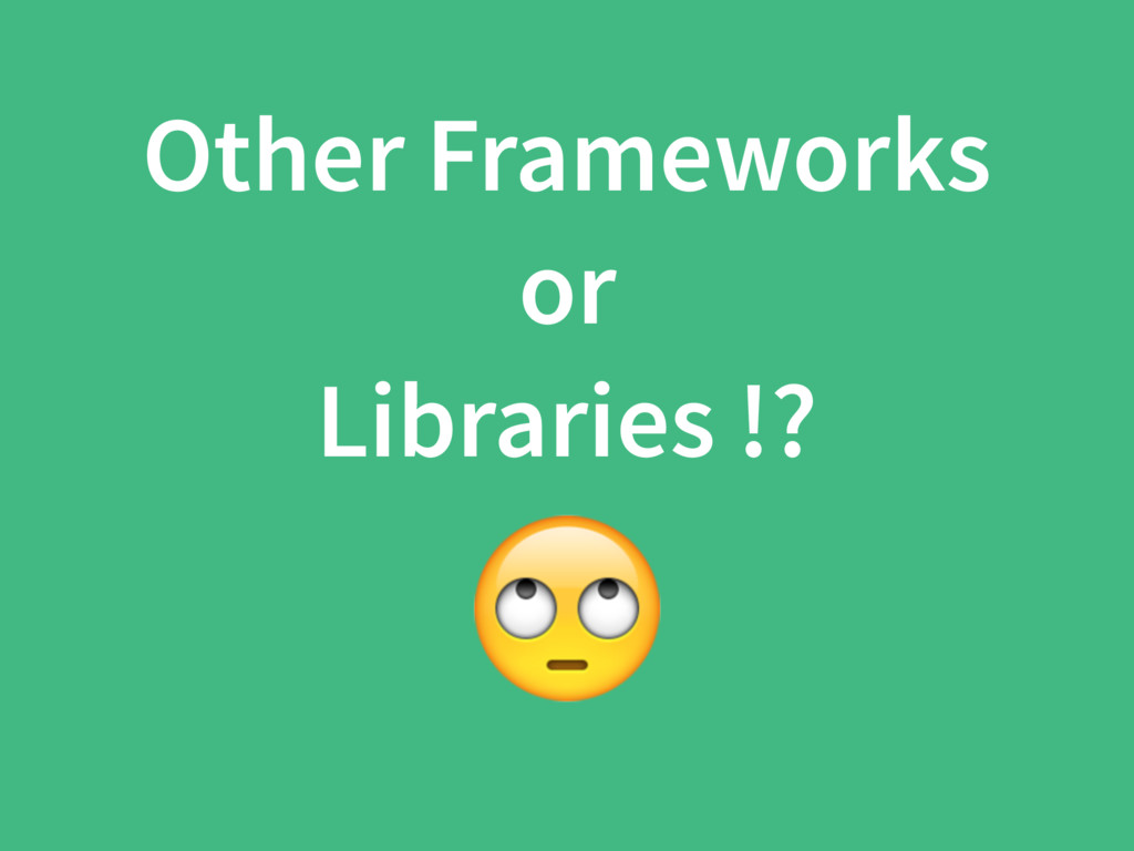 Other Frameworks or Libraries !?