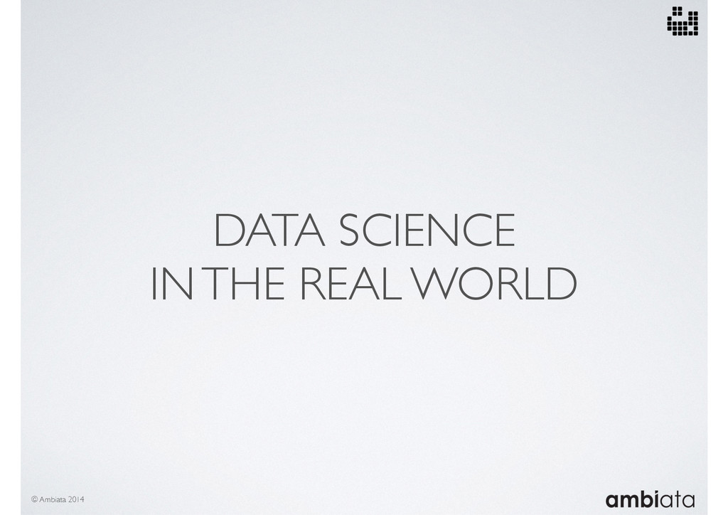 DATA SCIENCE IN THE REAL WORLD © Ambiata 2014