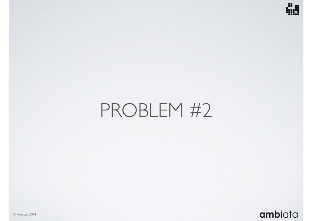 PROBLEM #2 © Ambiata 2014