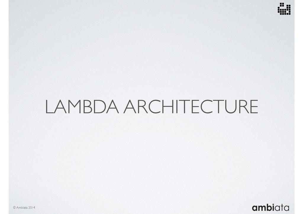 LAMBDA ARCHITECTURE © Ambiata 2014
