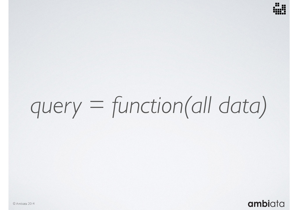 © Ambiata 2014 query = function(all data)