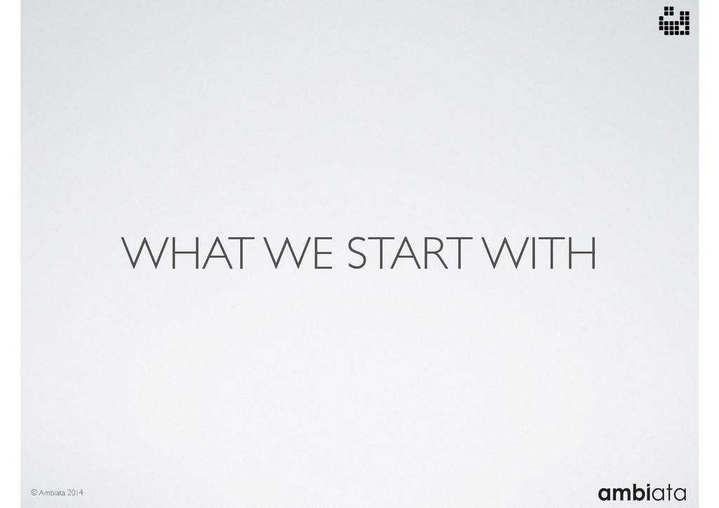 WHAT WE START WITH © Ambiata 2014