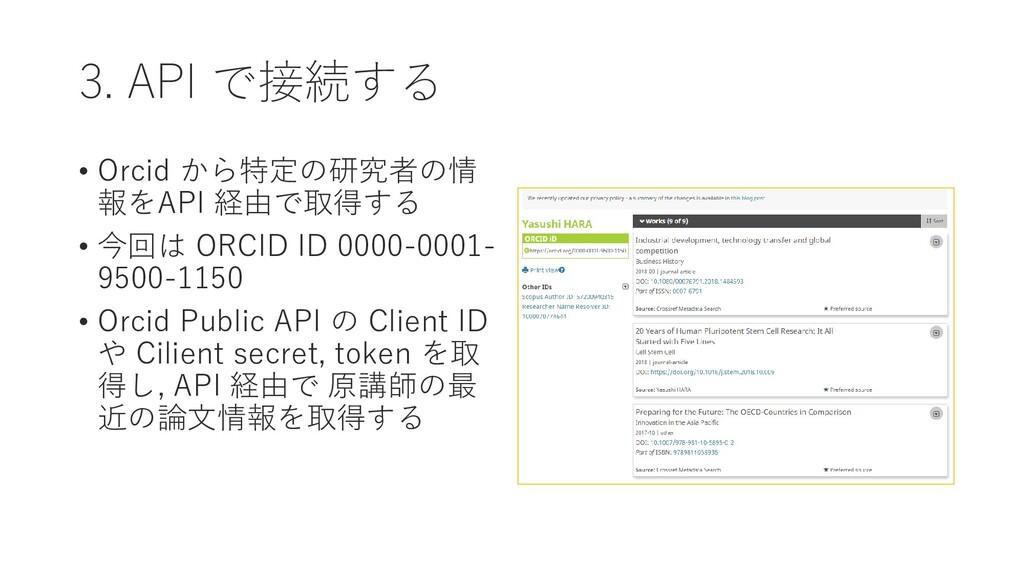 3. API で接続する • Orcid から特定の研究者の情 報をAPI 経由で取得する •...