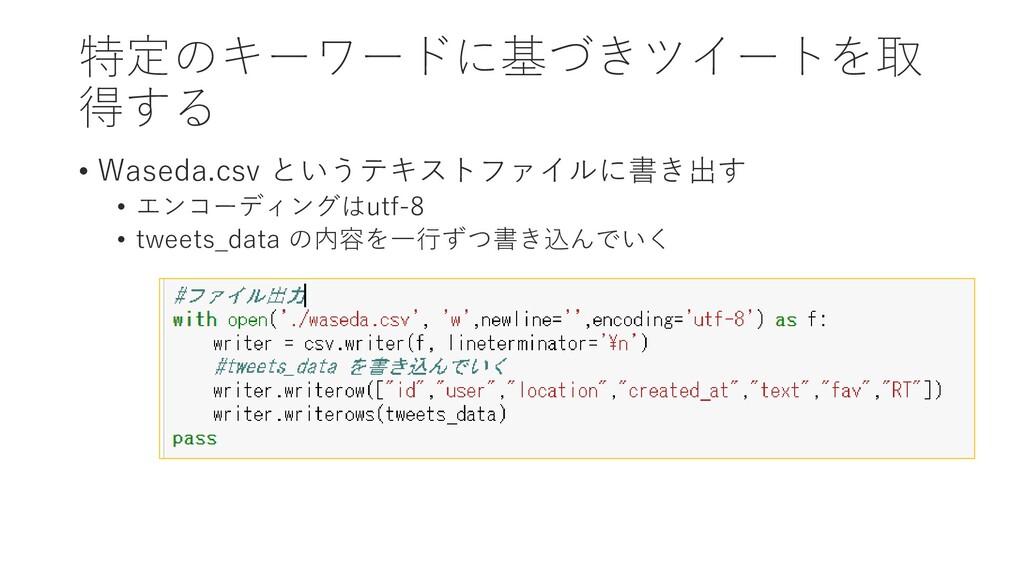 特定のキーワードに基づきツイートを取 得する • Waseda.csv というテキストファイル...