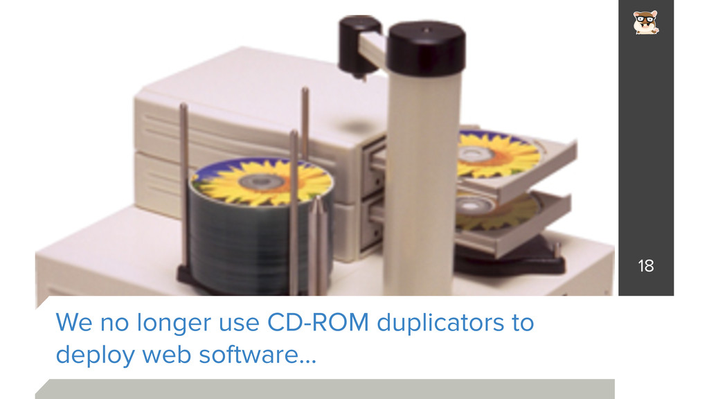 We no longer use CD-ROM duplicators to deploy w...