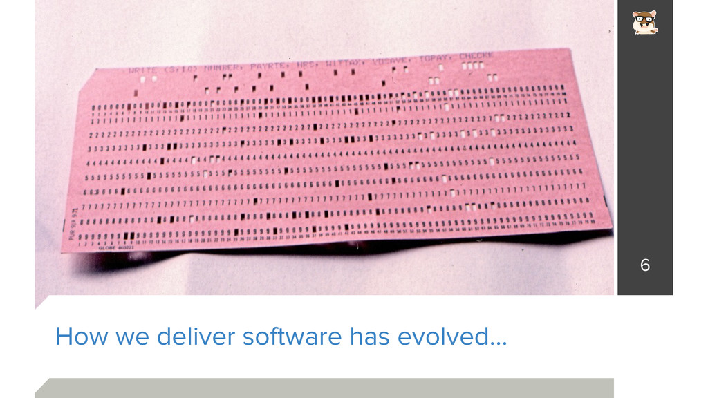 How we deliver software has evolved… 6