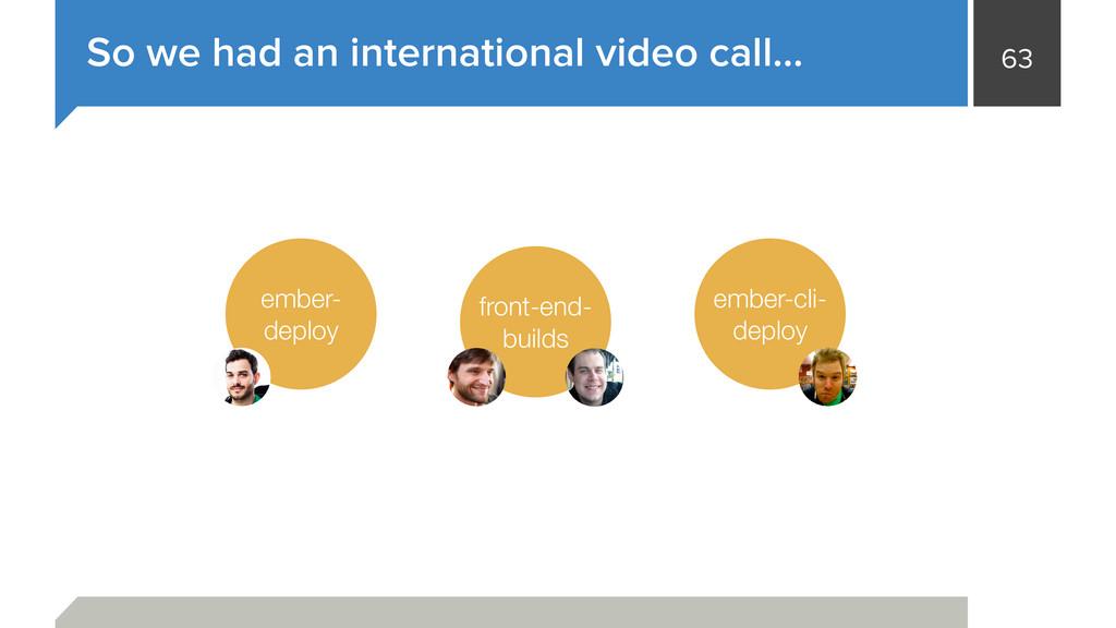 63 So we had an international video call… ember...