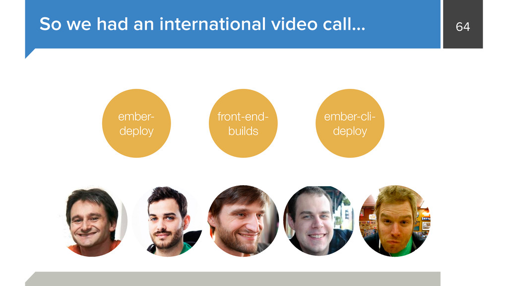 64 So we had an international video call… ember...