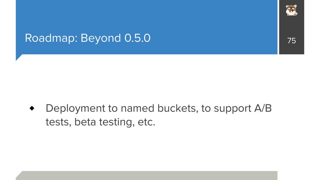 Roadmap: Beyond 0.5.0 Deployment to named bucke...