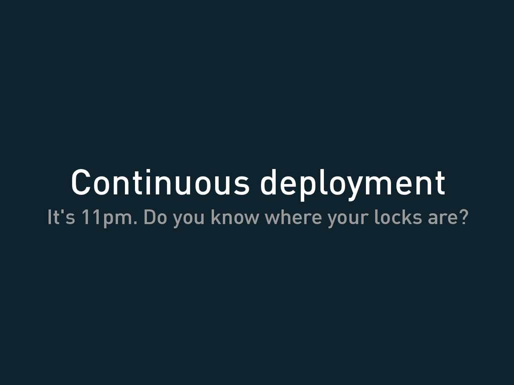 Continuous deployment It's 11pm. Do you know wh...