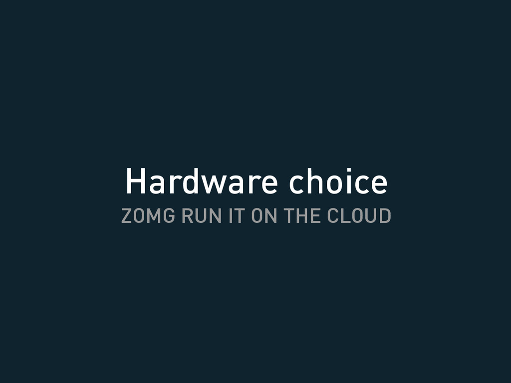 Hardware choice ZOMG RUN IT ON THE CLOUD