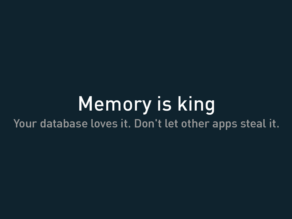 Memory is king Your database loves it. Don't le...