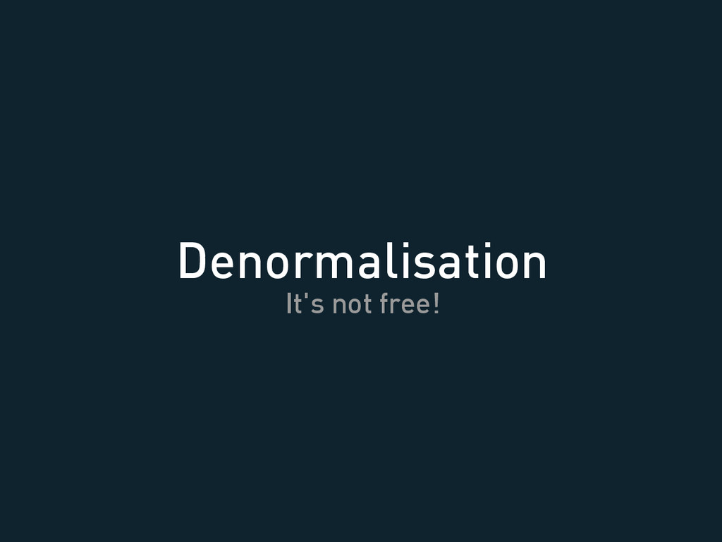 Denormalisation It's not free!